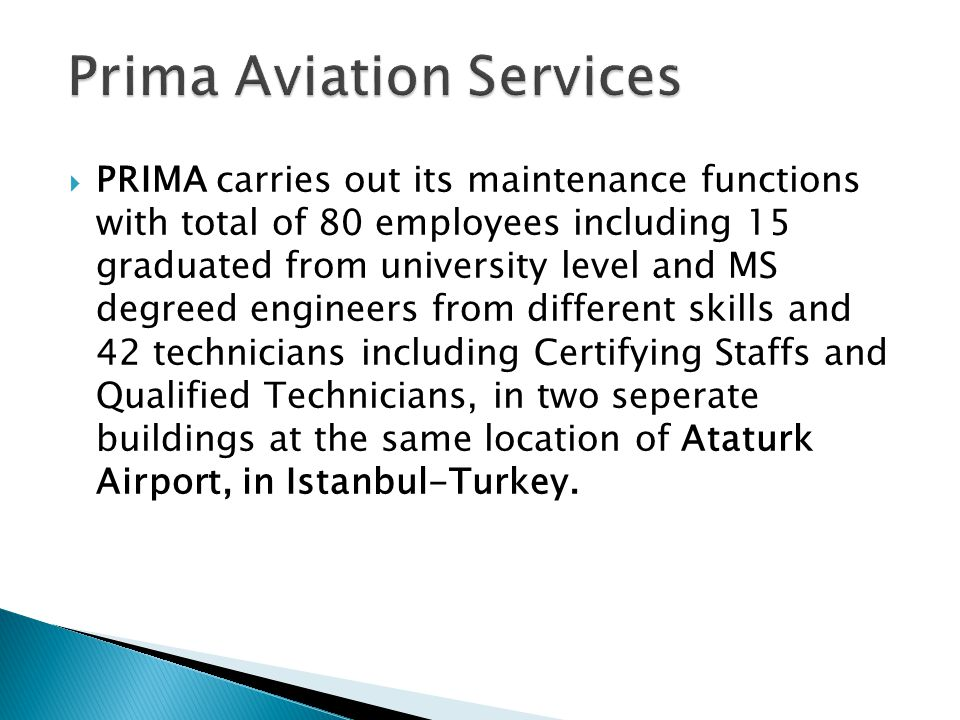 PRIMA carries out its maintenance functions with total of 80 employees including 15 graduated from university level and MS degreed engineers from different skills and 42 technicians including Certifying Staffs and Qualified Technicians, in two seperate buildings at the same location of Ataturk Airport, in Istanbul-Turkey.