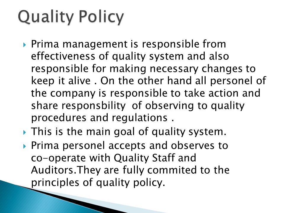 Prima management is responsible from effectiveness of quality system and also responsible for making necessary changes to keep it alive.