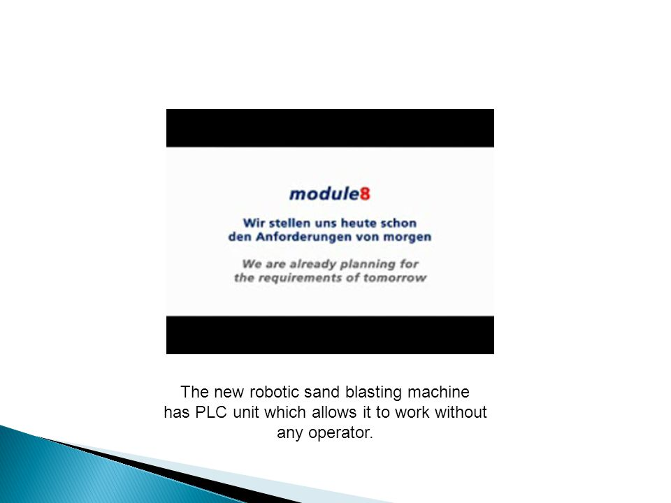 The new robotic sand blasting machine has PLC unit which allows it to work without any operator.