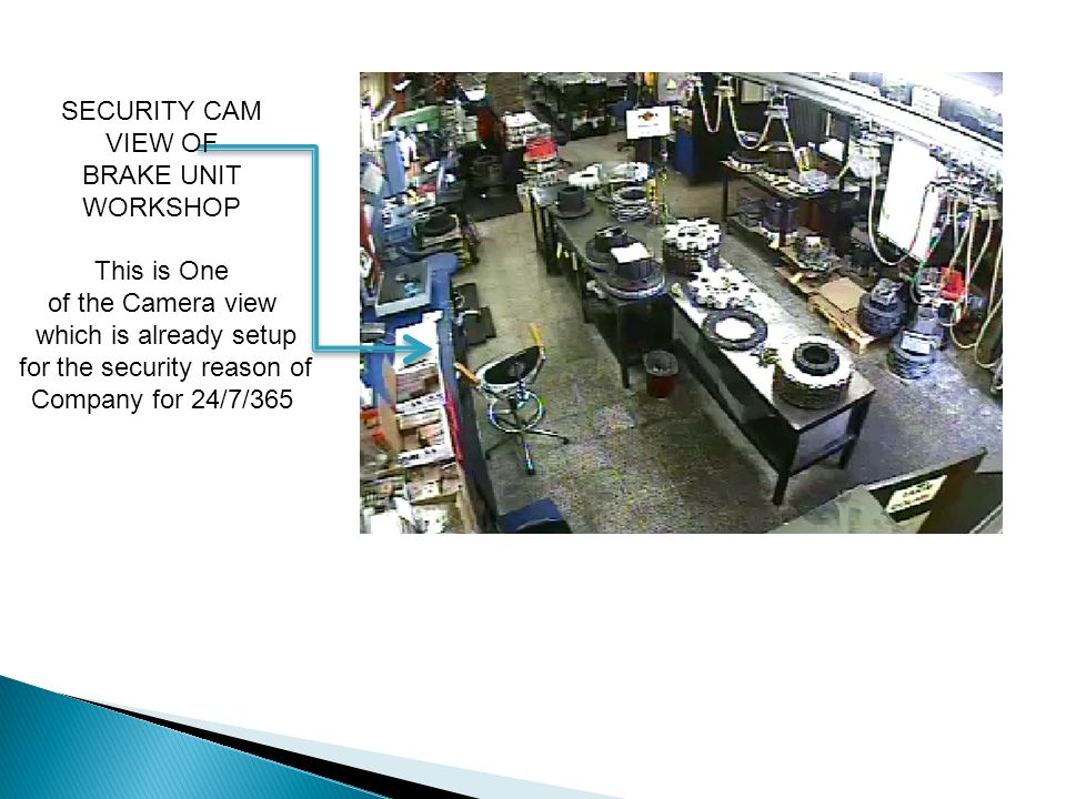 SECURITY CAM VIEW OF BRAKE UNIT WORKSHOP This is One of the Camera view which is already setup for the security reason of Company for 24/7/365