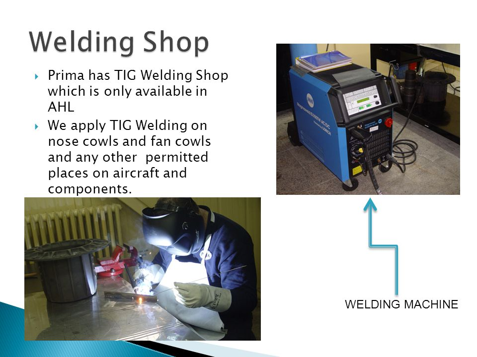 Prima has TIG Welding Shop which is only available in AHL We apply TIG Welding on nose cowls and fan cowls and any other permitted places on aircraft and components.