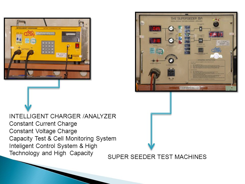 INTELLIGENT CHARGER /ANALYZER Constant Current Charge Constant Voltage Charge Capacity Test & Cell Monitoring System Inteligent Control System & High Technology and High Capacity SUPER SEEDER TEST MACHINES