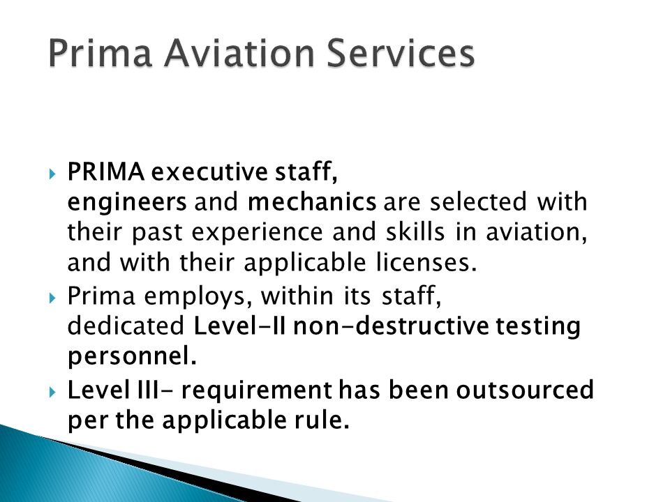 PRIMA executive staff, engineers and mechanics are selected with their past experience and skills in aviation, and with their applicable licenses. Pri