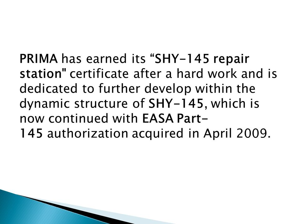PRIMA has earned its SHY-145 repair station certificate after a hard work and is dedicated to further develop within the dynamic structure of SHY-145, which is now continued with EASA Part- 145 authorization acquired in April 2009.