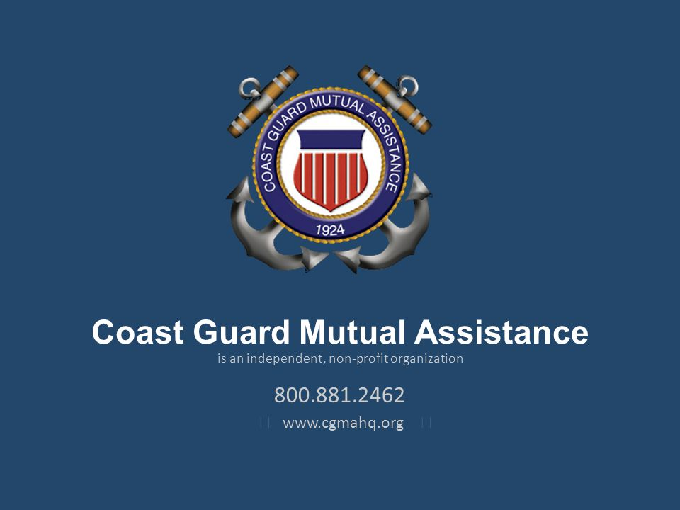 Coast Guard Mutual Assistance is an independent, non-profit organization 800.881.2462 www.cgmahq.org