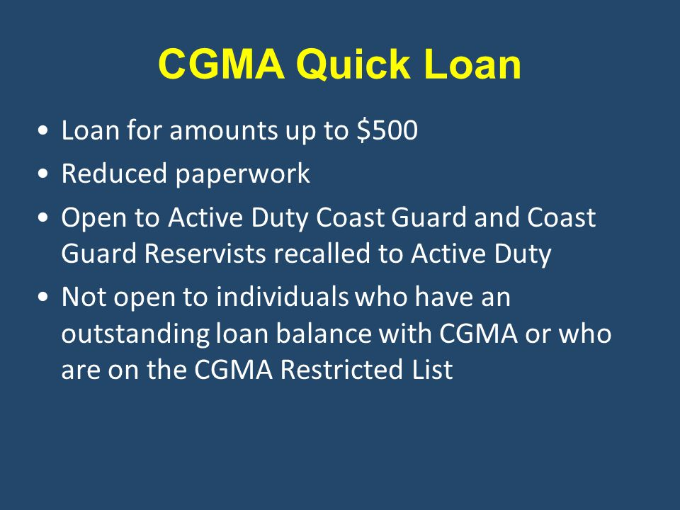CGMA Quick Loan Loan for amounts up to $500 Reduced paperwork Open to Active Duty Coast Guard and Coast Guard Reservists recalled to Active Duty Not open to individuals who have an outstanding loan balance with CGMA or who are on the CGMA Restricted List