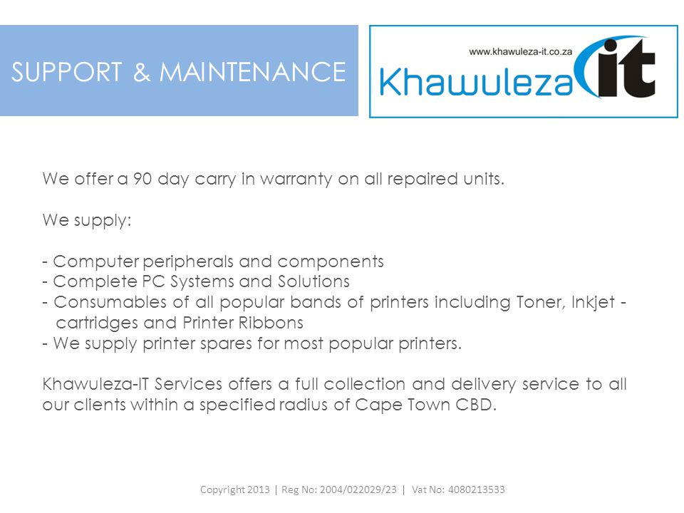 SUPPORT & MAINTENANCE We offer a 90 day carry in warranty on all repaired units. We supply: - Computer peripherals and components - Complete PC System