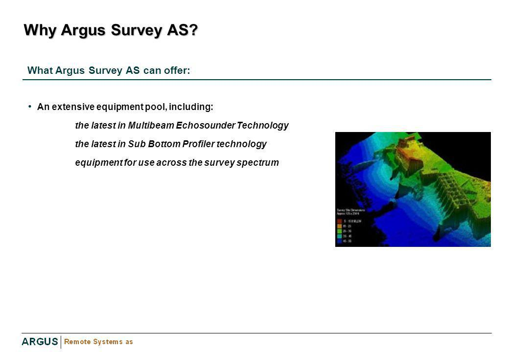 Why Argus Survey AS? An extensive equipment pool, including: the latest in Multibeam Echosounder Technology the latest in Sub Bottom Profiler technolo