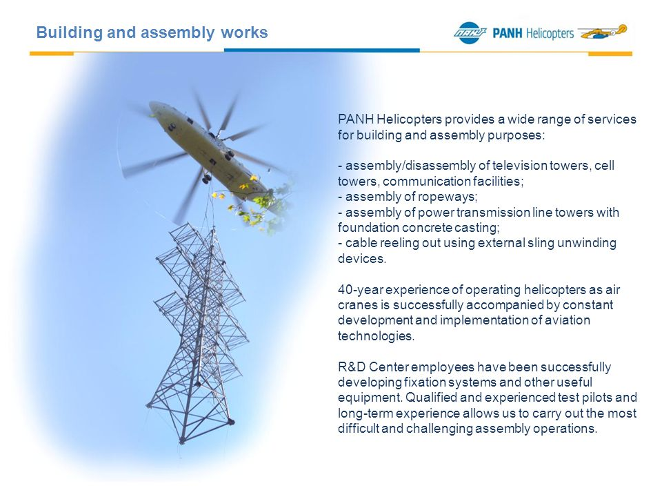 PANH Helicopters provides a wide range of services for building and assembly purposes: - assembly/disassembly of television towers, cell towers, communication facilities; - assembly of ropeways; - assembly of power transmission line towers with foundation concrete casting; - cable reeling out using external sling unwinding devices.