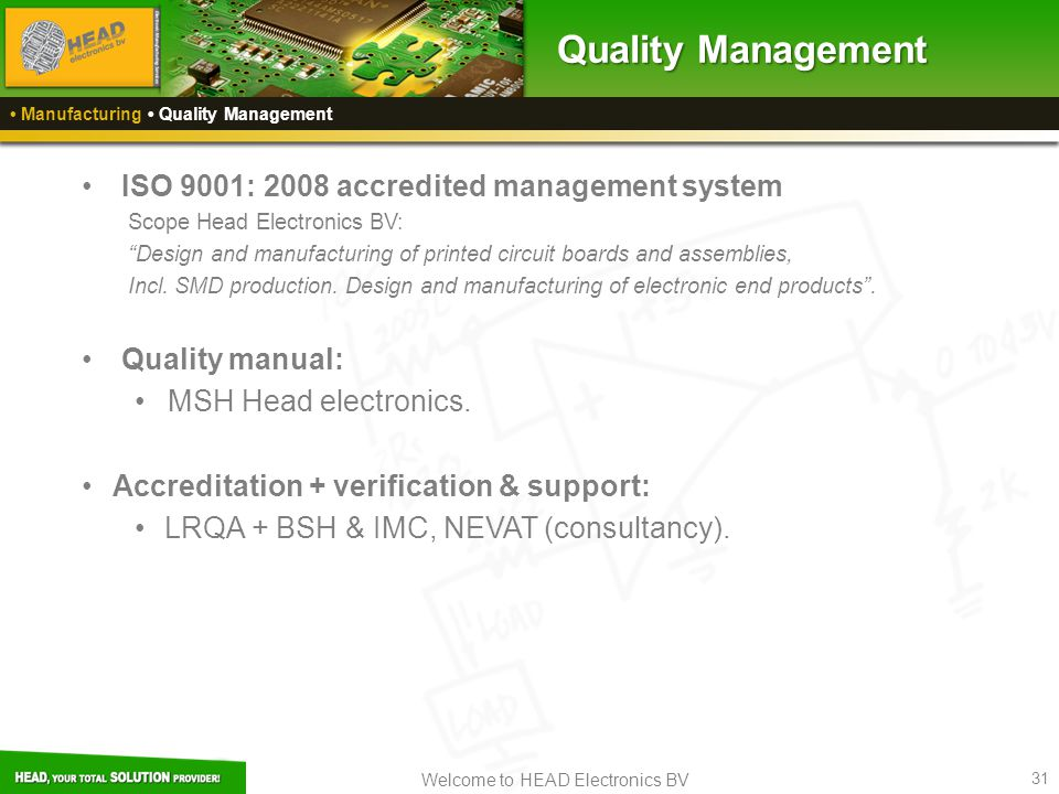 Welcome to HEAD Electronics BV 31 Manufacturing Quality Management Quality Management ISO 9001: 2008 accredited management system Scope Head Electroni