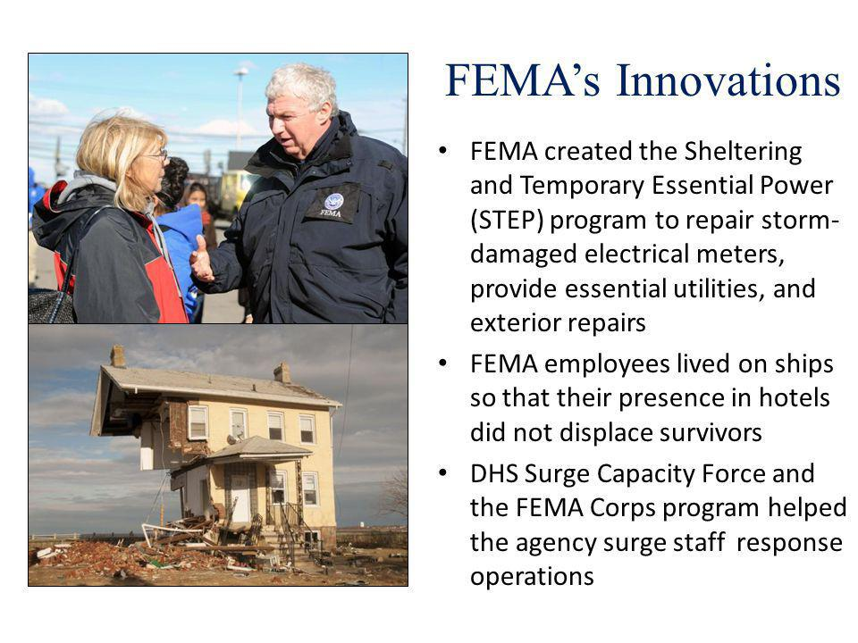FEMAs Innovations FEMA created the Sheltering and Temporary Essential Power (STEP) program to repair storm- damaged electrical meters, provide essential utilities, and exterior repairs FEMA employees lived on ships so that their presence in hotels did not displace survivors DHS Surge Capacity Force and the FEMA Corps program helped the agency surge staff response operations