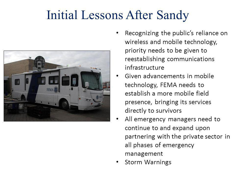Initial Lessons After Sandy Recognizing the publics reliance on wireless and mobile technology, priority needs to be given to reestablishing communications infrastructure Given advancements in mobile technology, FEMA needs to establish a more mobile field presence, bringing its services directly to survivors All emergency managers need to continue to and expand upon partnering with the private sector in all phases of emergency management Storm Warnings