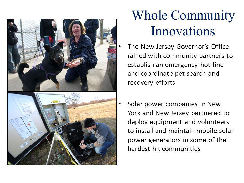 Whole Community Innovations The New Jersey Governors Office rallied with community partners to establish an emergency hot-line and coordinate pet search and recovery efforts Solar power companies in New York and New Jersey partnered to deploy equipment and volunteers to install and maintain mobile solar power generators in some of the hardest hit communities