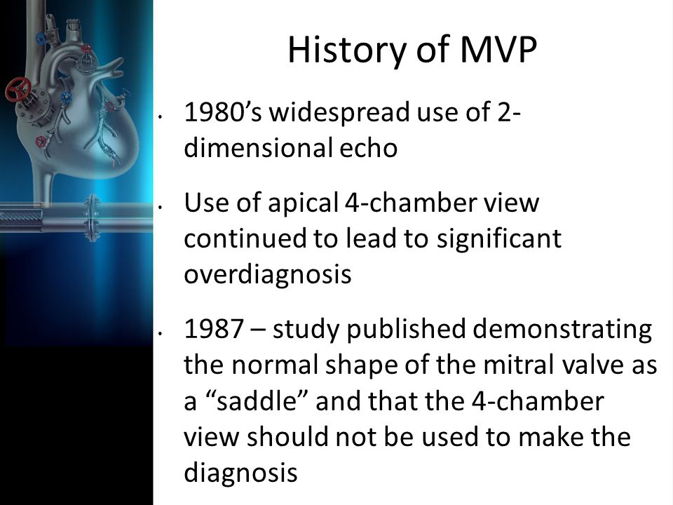 History of MVP 1980s widespread use of 2- dimensional echo Use of apical 4-chamber view continued to lead to significant overdiagnosis 1987 – study pu