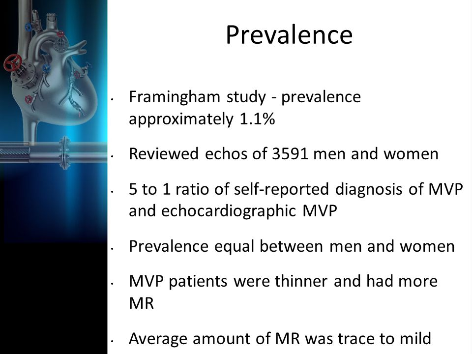 Prevalence Framingham study - prevalence approximately 1.1% Reviewed echos of 3591 men and women 5 to 1 ratio of self-reported diagnosis of MVP and ec