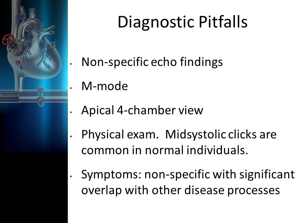 Diagnostic Pitfalls Non-specific echo findings M-mode Apical 4-chamber view Physical exam. Midsystolic clicks are common in normal individuals. Sympto