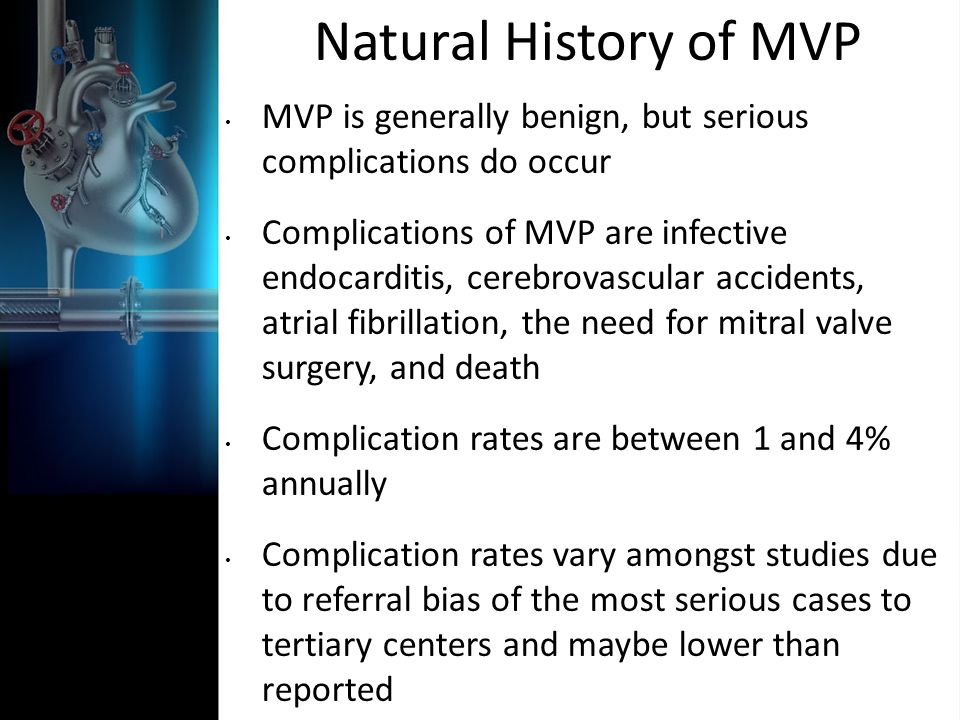 Natural History of MVP MVP is generally benign, but serious complications do occur Complications of MVP are infective endocarditis, cerebrovascular ac