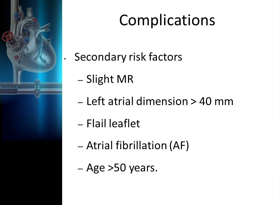 Complications Secondary risk factors – Slight MR – Left atrial dimension > 40 mm – Flail leaflet – Atrial fibrillation (AF) – Age >50 years.