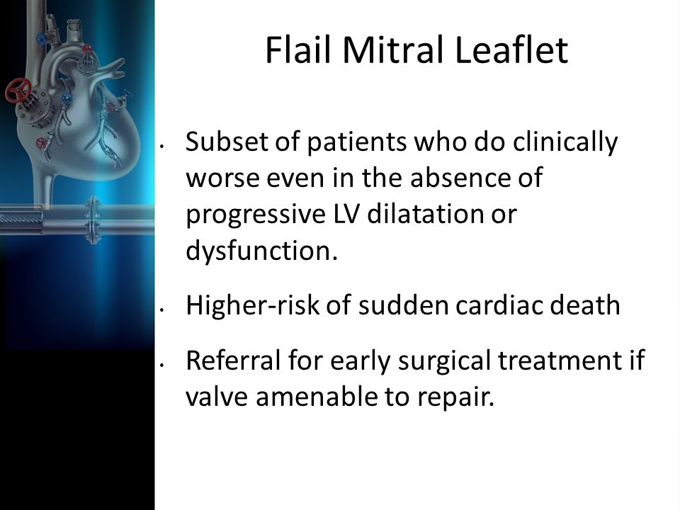 Flail Mitral Leaflet Subset of patients who do clinically worse even in the absence of progressive LV dilatation or dysfunction. Higher-risk of sudden