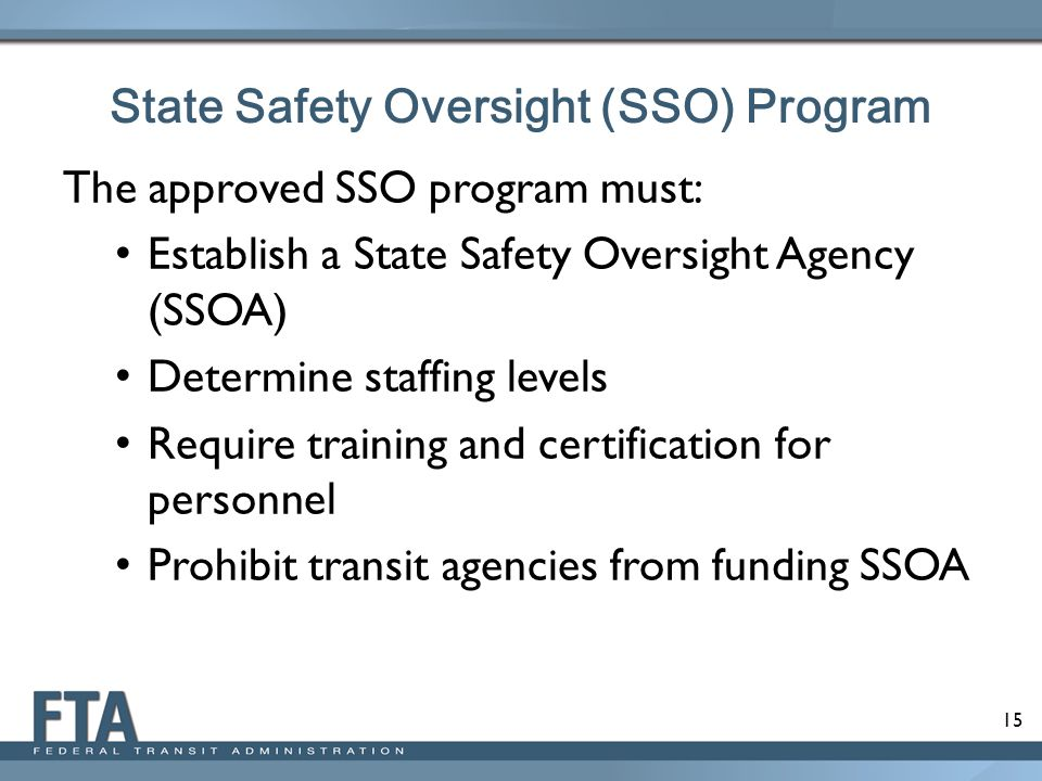 15 The approved SSO program must: Establish a State Safety Oversight Agency (SSOA) Determine staffing levels Require training and certification for pe