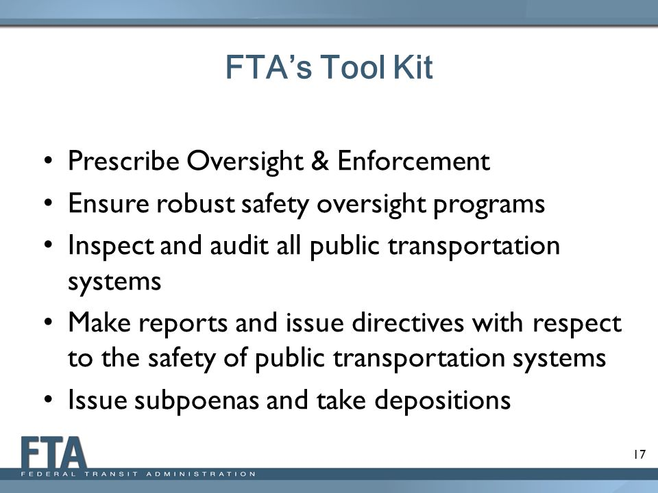 17 Prescribe Oversight & Enforcement Ensure robust safety oversight programs Inspect and audit all public transportation systems Make reports and issu