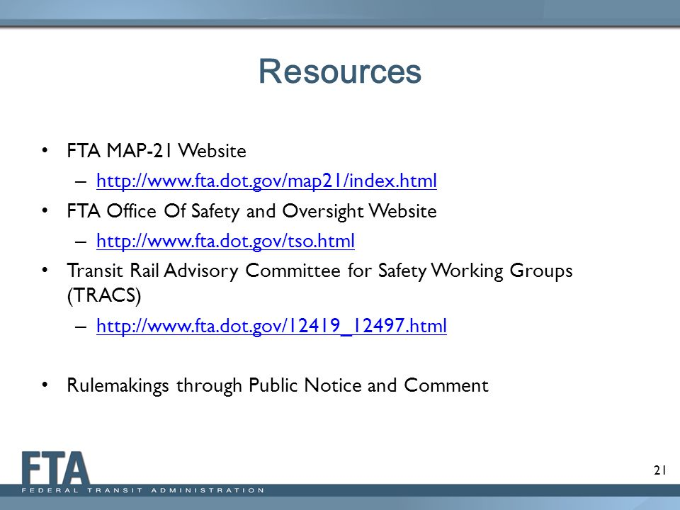 Resources FTA MAP-21 Website – http://www.fta.dot.gov/map21/index.html http://www.fta.dot.gov/map21/index.html FTA Office Of Safety and Oversight Webs