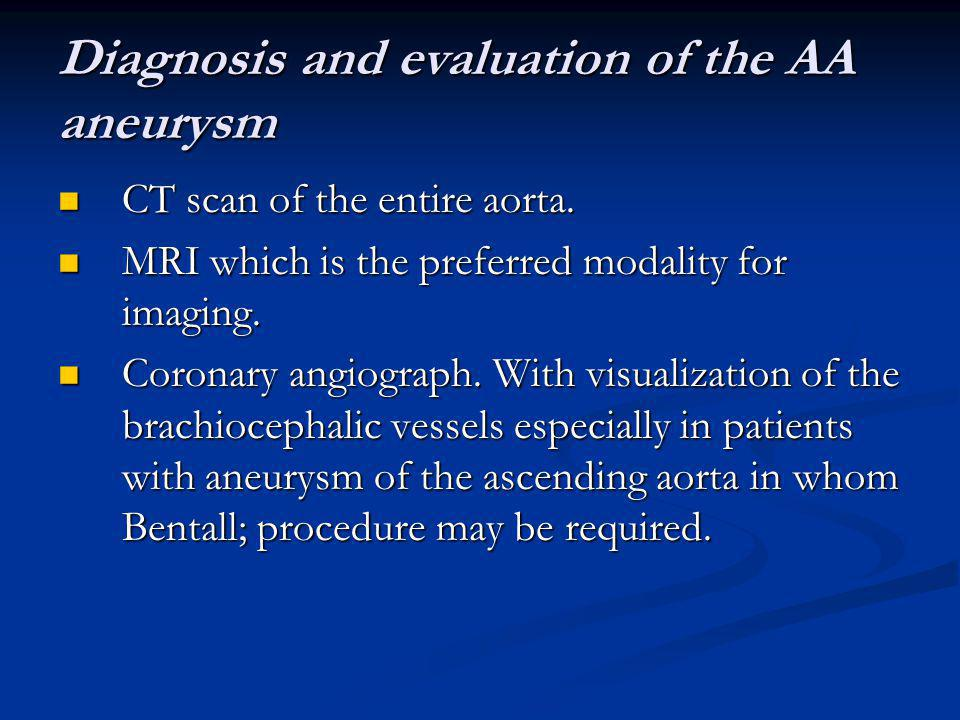 Diagnosis and evaluation of the AA aneurysm CT scan of the entire aorta. CT scan of the entire aorta. MRI which is the preferred modality for imaging.