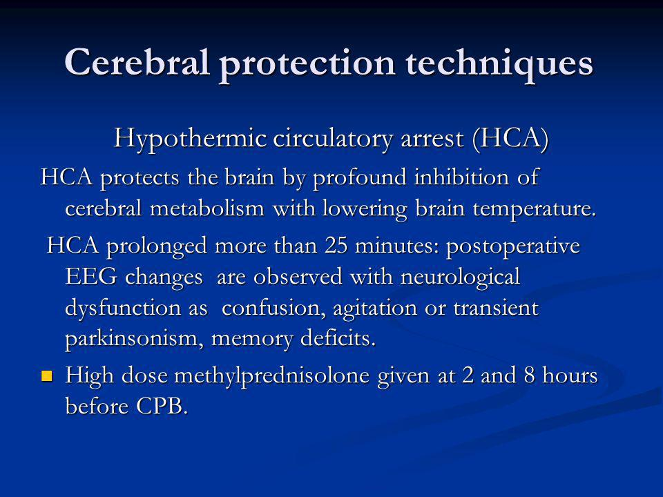 Cerebral protection techniques Hypothermic circulatory arrest (HCA) HCA protects the brain by profound inhibition of cerebral metabolism with lowering