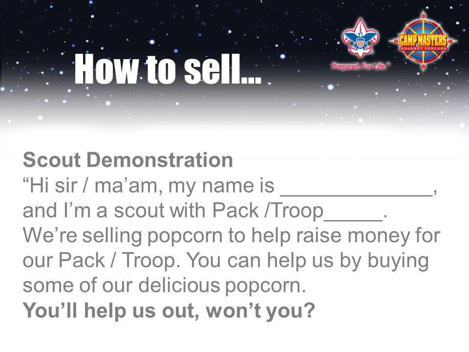 How to sell… Scout Demonstration Hi sir / maam, my name is _____________, and Im a scout with Pack /Troop_____.