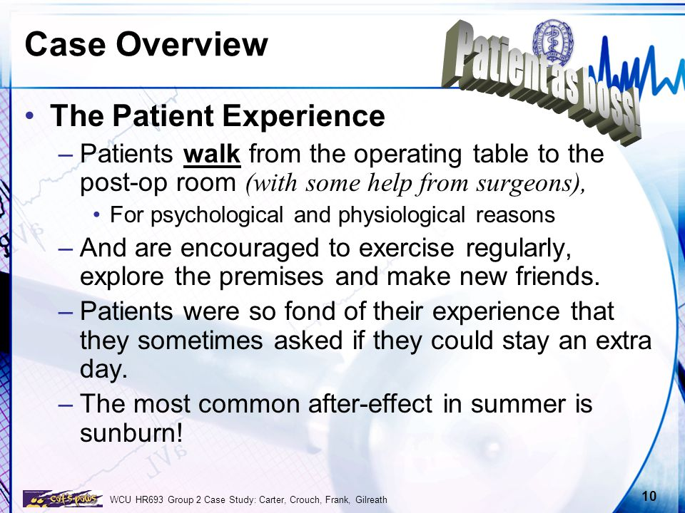 WCU HR693 Group 2 Case Study: Carter, Crouch, Frank, Gilreath 10 Case Overview The Patient Experience –Patients walk from the operating table to the p