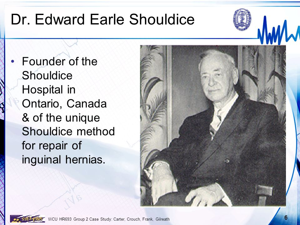 WCU HR693 Group 2 Case Study: Carter, Crouch, Frank, Gilreath 6 Dr. Edward Earle Shouldice Founder of the Shouldice Hospital in Ontario, Canada & of t
