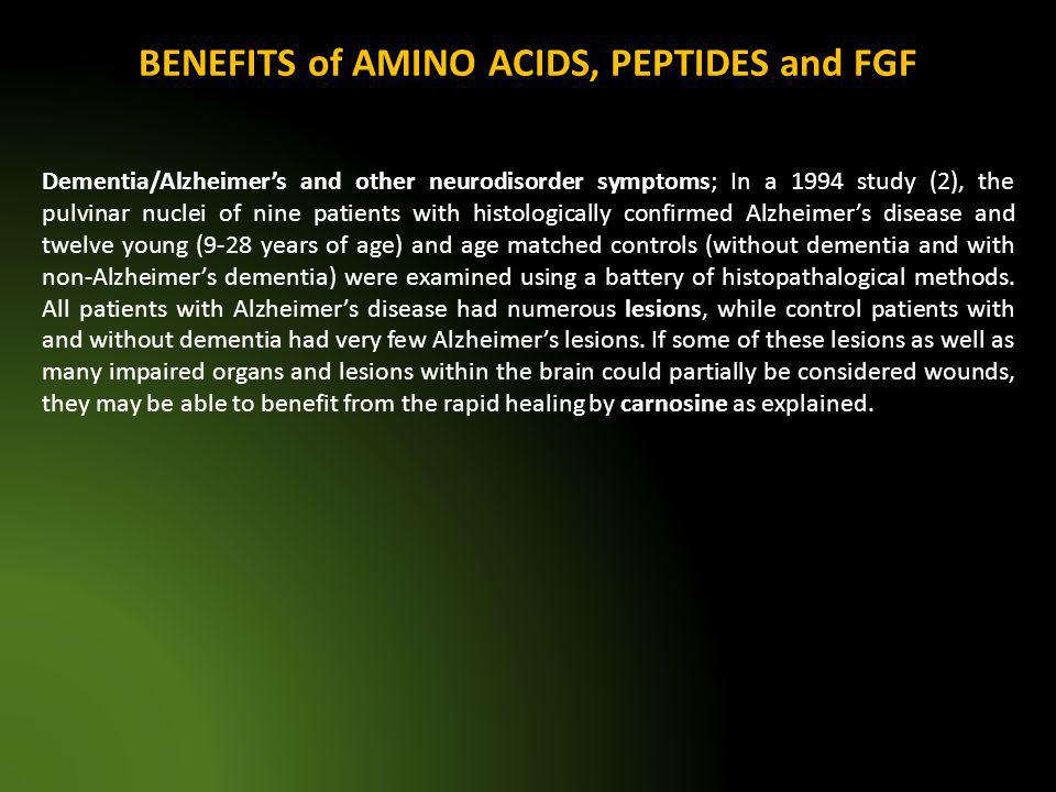 BENEFITS of AMINO ACIDS, PEPTIDES and FGF Dementia/Alzheimers and other neurodisorder symptoms; In a 1994 study (2), the pulvinar nuclei of nine patie