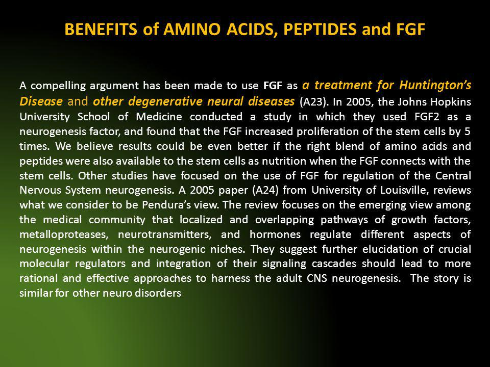 BENEFITS of AMINO ACIDS, PEPTIDES and FGF A compelling argument has been made to use FGF as a treatment for Huntingtons Disease and other degenerative