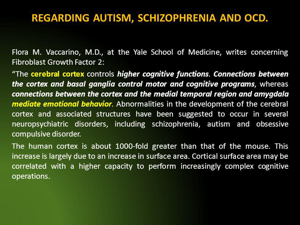 REGARDING AUTISM, SCHIZOPHRENIA AND OCD. Flora M. Vaccarino, M.D., at the Yale School of Medicine, writes concerning Fibroblast Growth Factor 2: The c