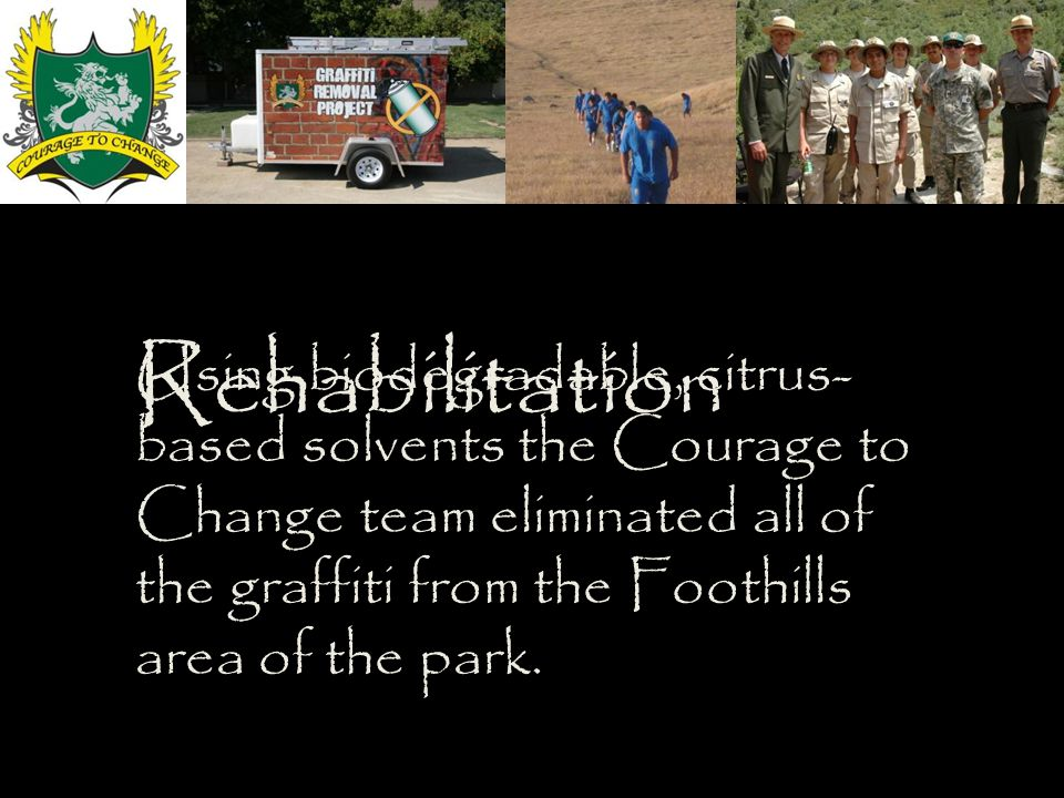 Rehabilitation Using biodegradable, citrus- based solvents the Courage to Change team eliminated all of the graffiti from the Foothills area of the park.