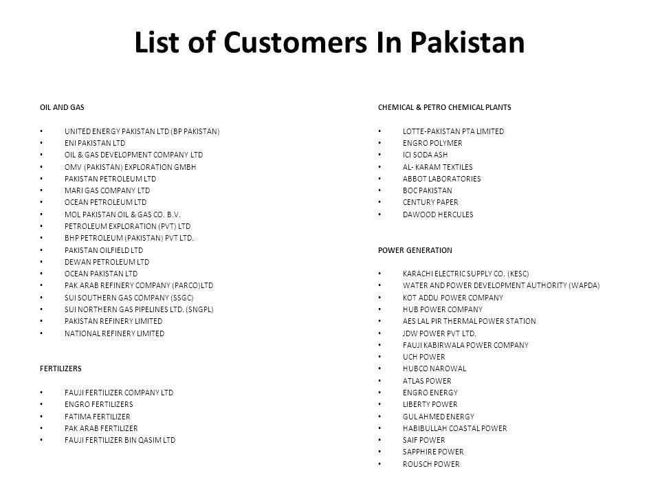List of Customers In Pakistan OIL AND GAS UNITED ENERGY PAKISTAN LTD (BP PAKISTAN) ENI PAKISTAN LTD OIL & GAS DEVELOPMENT COMPANY LTD OMV (PAKISTAN) EXPLORATION GMBH PAKISTAN PETROLEUM LTD MARI GAS COMPANY LTD OCEAN PETROLEUM LTD MOL PAKISTAN OIL & GAS CO.