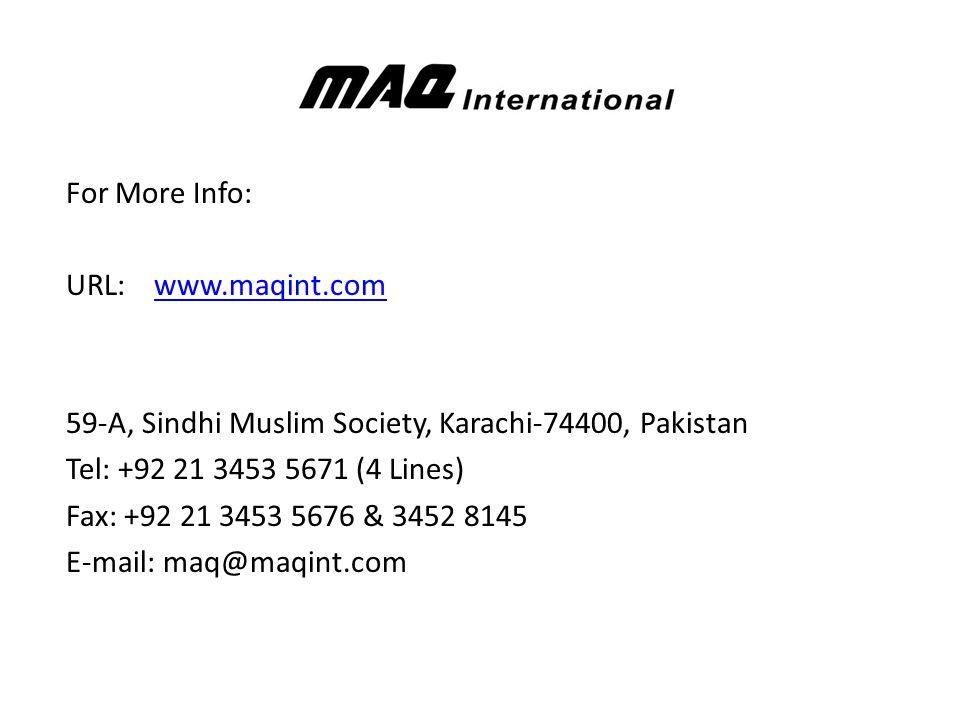For More Info: URL: www.maqint.comwww.maqint.com 59-A, Sindhi Muslim Society, Karachi-74400, Pakistan Tel: +92 21 3453 5671 (4 Lines) Fax: +92 21 3453 5676 & 3452 8145 E-mail: maq@maqint.com