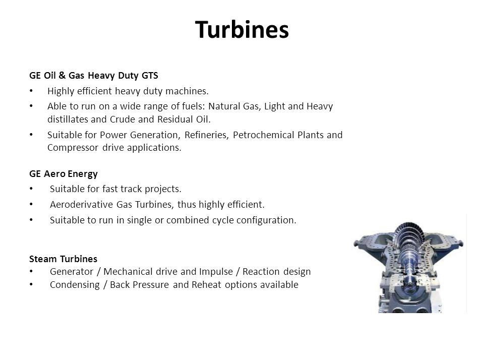 GE Oil & Gas Heavy Duty GTS Highly efficient heavy duty machines. Able to run on a wide range of fuels: Natural Gas, Light and Heavy distillates and C