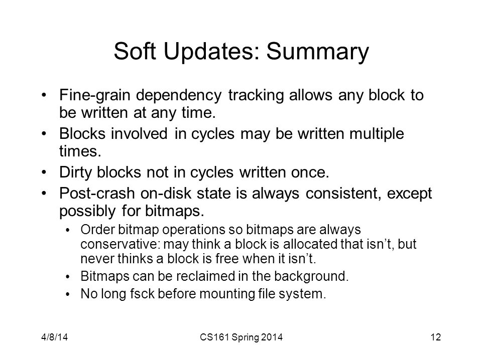 Soft Updates: Summary Fine-grain dependency tracking allows any block to be written at any time. Blocks involved in cycles may be written multiple tim