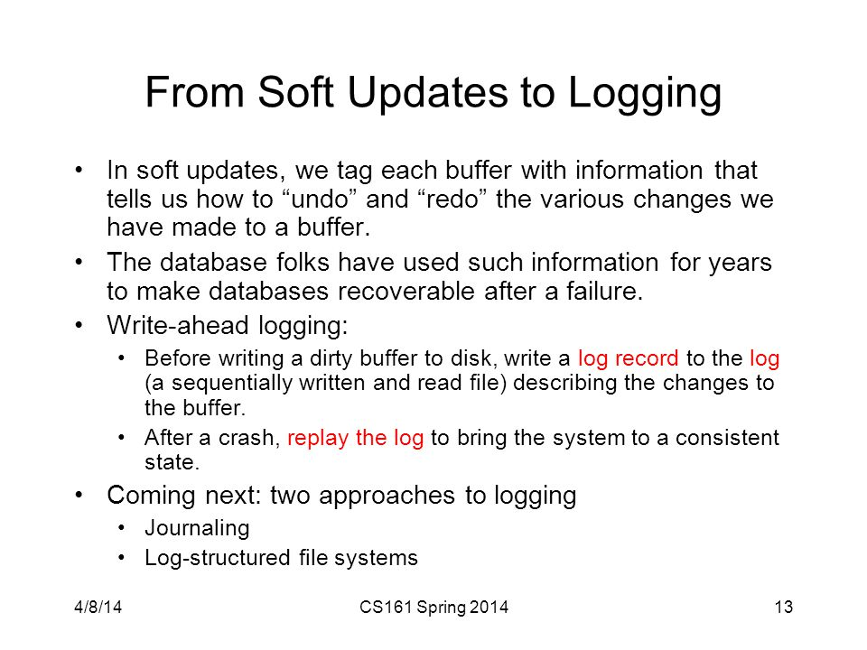 From Soft Updates to Logging In soft updates, we tag each buffer with information that tells us how to undo and redo the various changes we have made