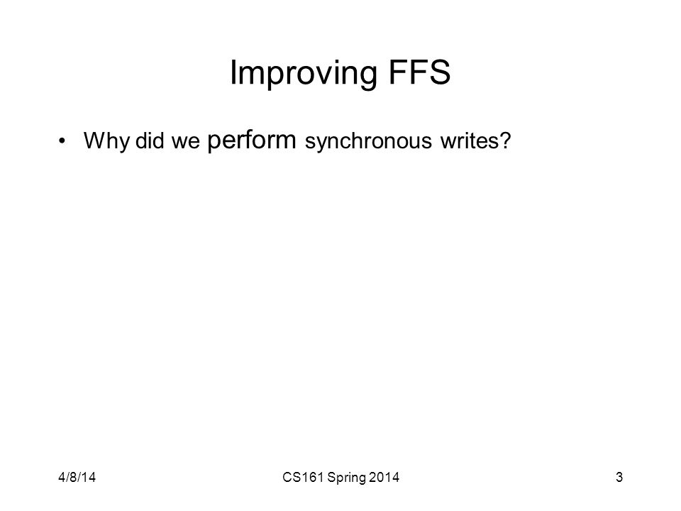 Improving FFS Why did we perform synchronous writes? 4/8/14CS161 Spring 20143