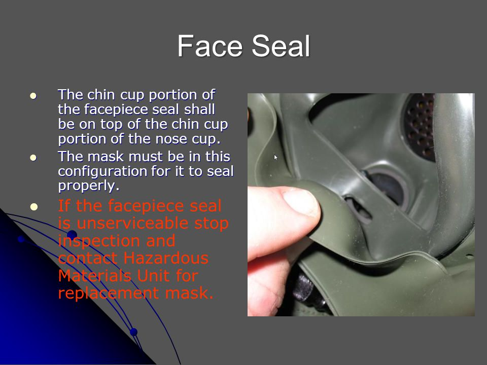 Face Seal The chin cup portion of the facepiece seal shall be on top of the chin cup portion of the nose cup. The chin cup portion of the facepiece se