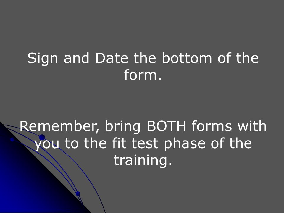 Sign and Date the bottom of the form. Remember, bring BOTH forms with you to the fit test phase of the training.