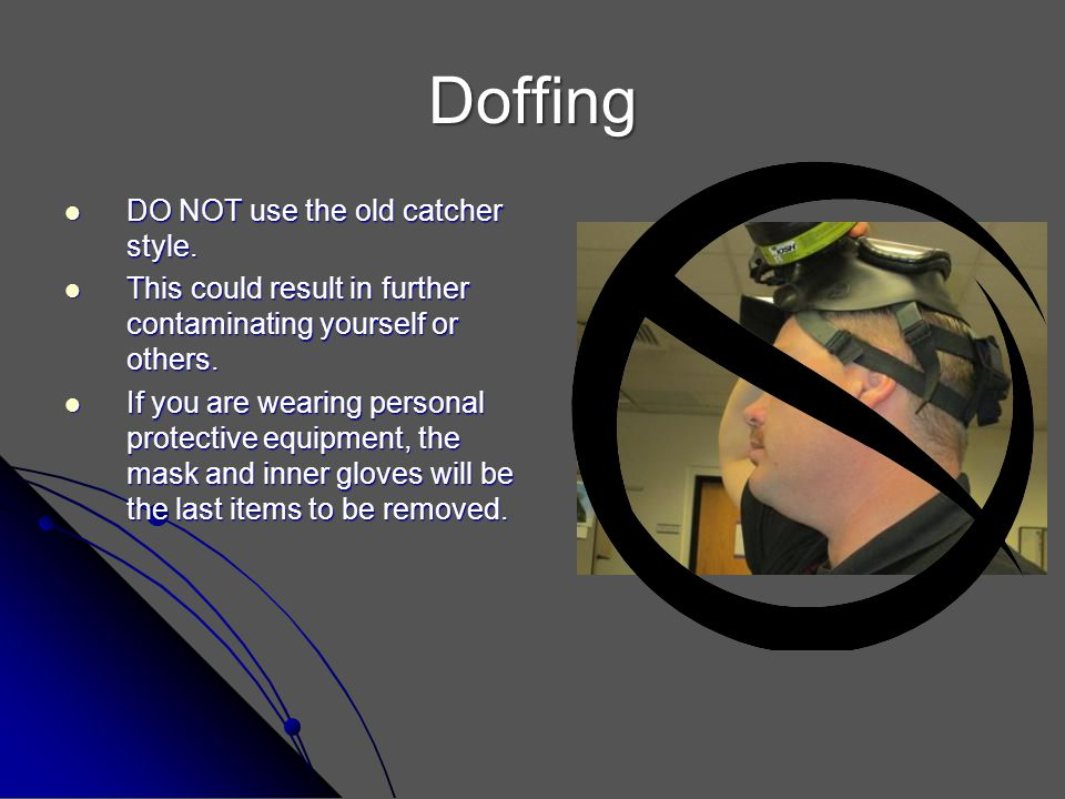 Doffing DO NOT use the old catcher style. DO NOT use the old catcher style. This could result in further contaminating yourself or others. This could