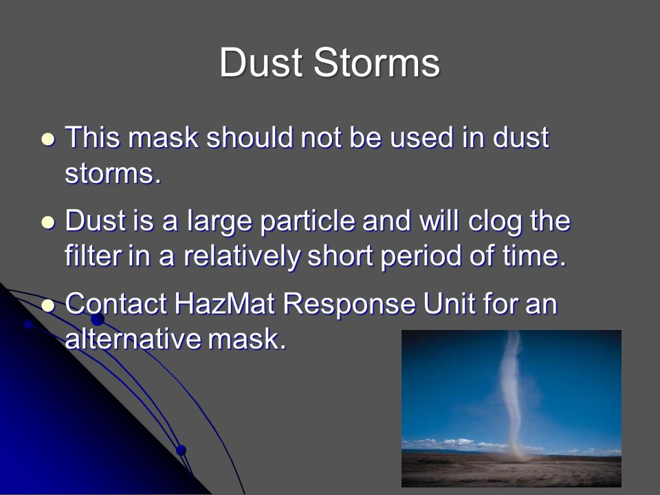 Dust Storms This mask should not be used in dust storms. This mask should not be used in dust storms. Dust is a large particle and will clog the filte