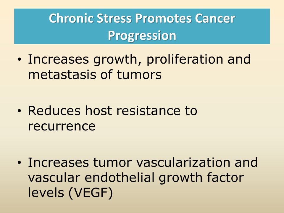 Chronic Stress Promotes Cancer Progression Increases growth, proliferation and metastasis of tumors Reduces host resistance to recurrence Increases tumor vascularization and vascular endothelial growth factor levels (VEGF)