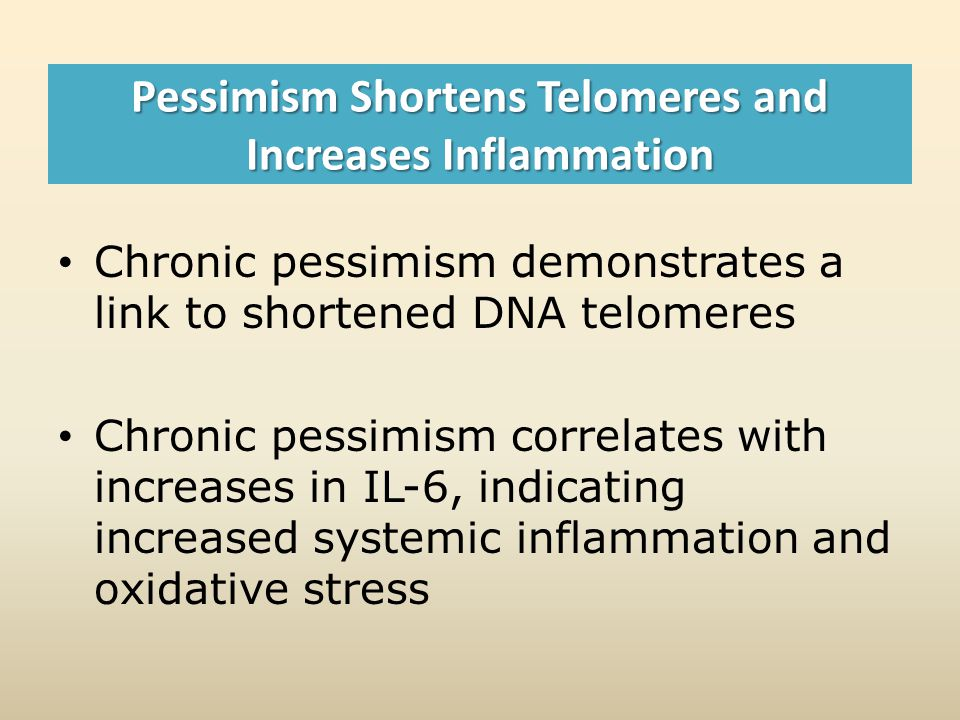 Pessimism Shortens Telomeres and Increases Inflammation Chronic pessimism demonstrates a link to shortened DNA telomeres Chronic pessimism correlates with increases in IL-6, indicating increased systemic inflammation and oxidative stress