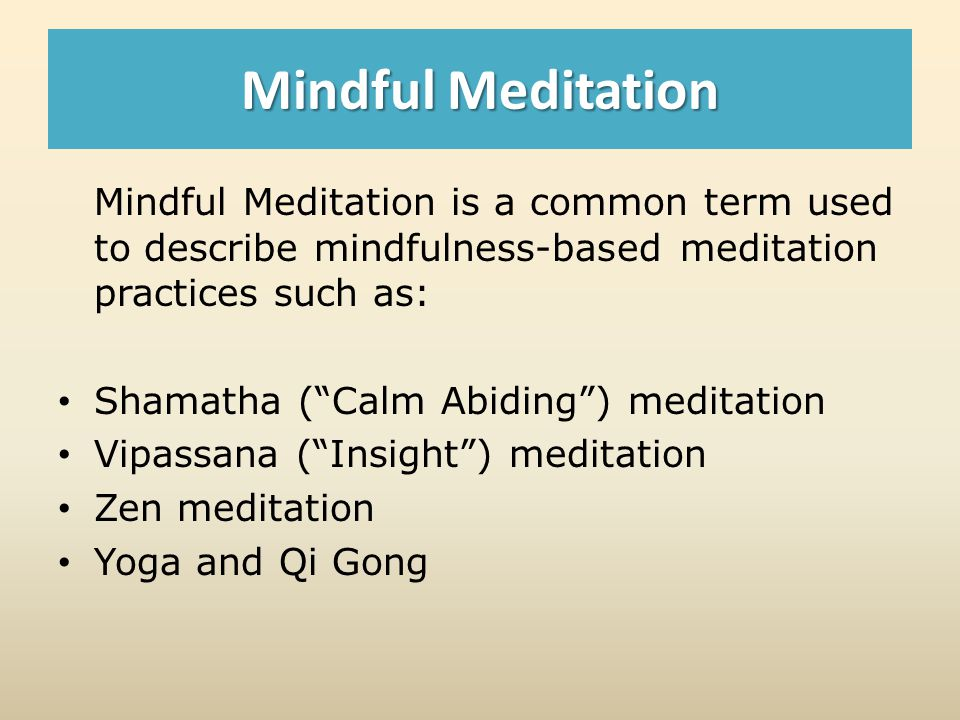 Mindful Meditation Mindful Meditation is a common term used to describe mindfulness-based meditation practices such as: Shamatha (Calm Abiding) meditation Vipassana (Insight) meditation Zen meditation Yoga and Qi Gong