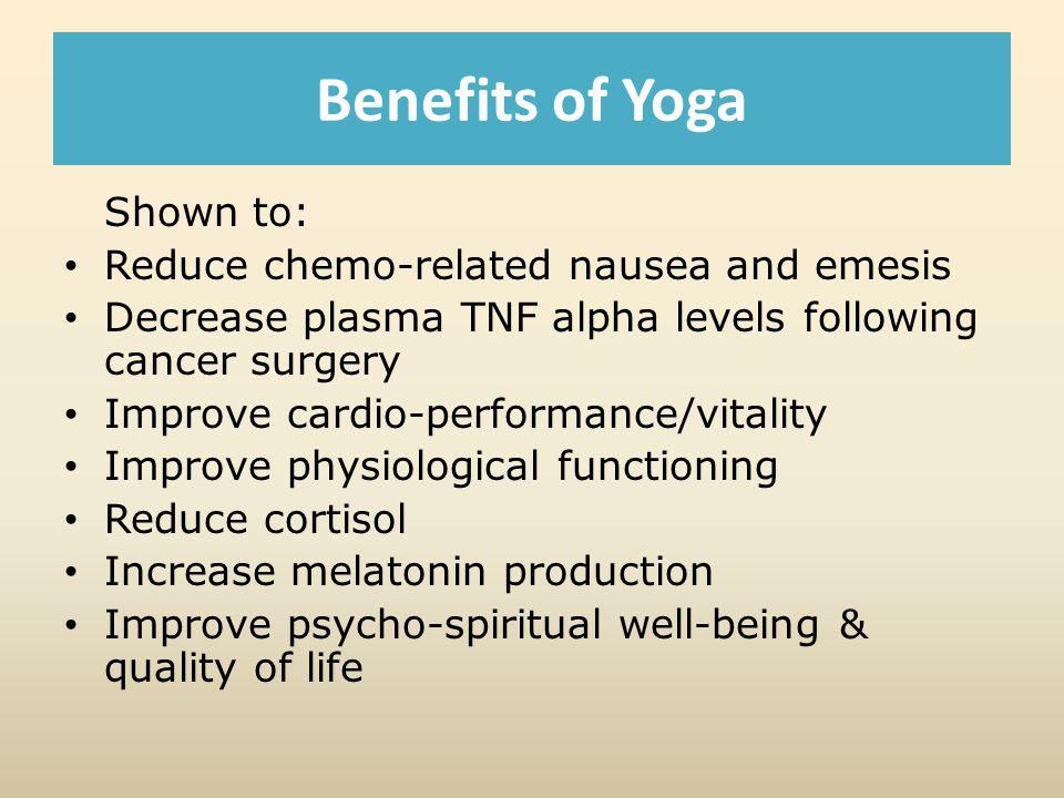 Benefits of Yoga Shown to: Reduce chemo-related nausea and emesis Decrease plasma TNF alpha levels following cancer surgery Improve cardio-performance/vitality Improve physiological functioning Reduce cortisol Increase melatonin production Improve psycho-spiritual well-being & quality of life