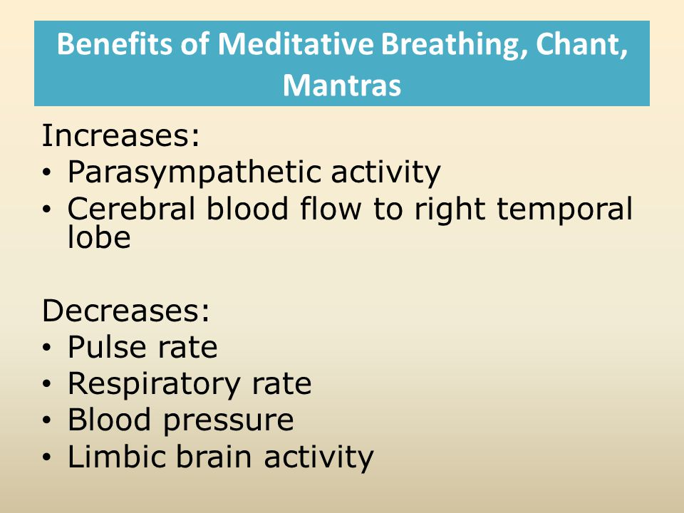 Benefits of Meditative Breathing, Chant, Mantras Increases: Parasympathetic activity Cerebral blood flow to right temporal lobe Decreases: Pulse rate Respiratory rate Blood pressure Limbic brain activity